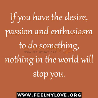 If you have the desire, passion and enthusiasm