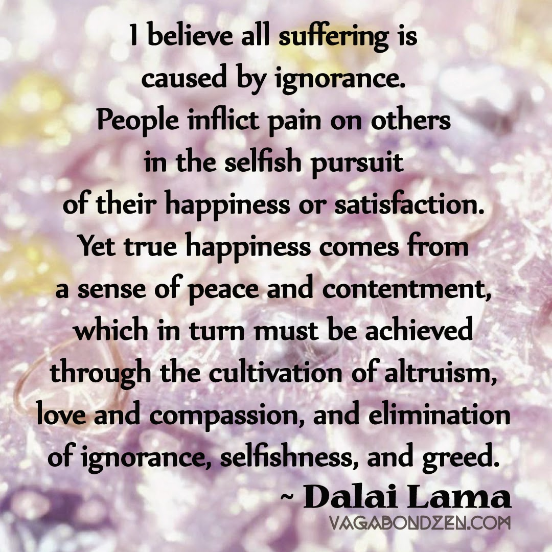 """I believe all suffering is caused by ignorance. People inflict pain on others in the selfish pursuit of their happiness or satisfaction. Yet true happiness comes from a sense of peace and contentment, which in turn must be achieved through the cultivation of altruism, of love and compassion, and elimination of ignorance, selfishness, and greed.""  --Dalai Lama  {Vagabond Zen}"