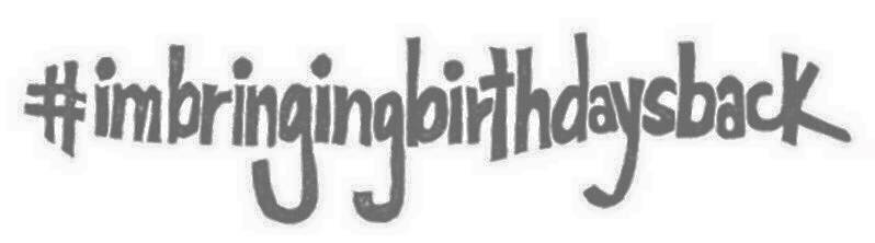 #imbringingbirtdaysback