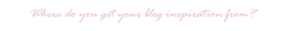 Where do you get your blog inspiration from?
