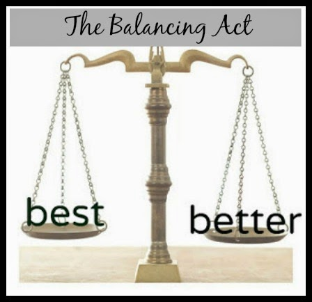 THE BALANCING ACT OF WHAT IS BEST and WHAT IS BETTER