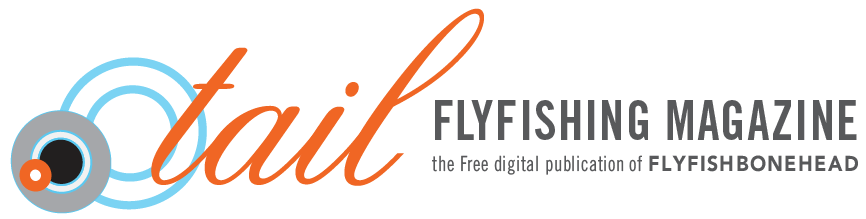 Tail Fly Fishing Magazine by Flyfishbonehead.  Saltwater fly fishing magazine wit a focus on art, fly fishing photography, fly fishing destination travel, saltwater flies & salt water fly tying videos.