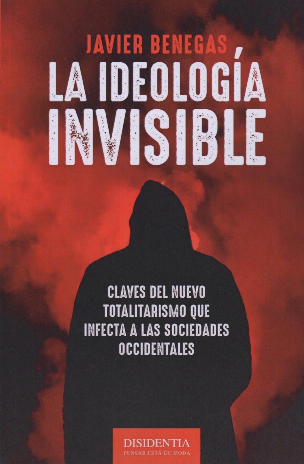 Javier Benegas (La ideología invisible) Claves del nuevo totalitarismo que infecta a las sociedades