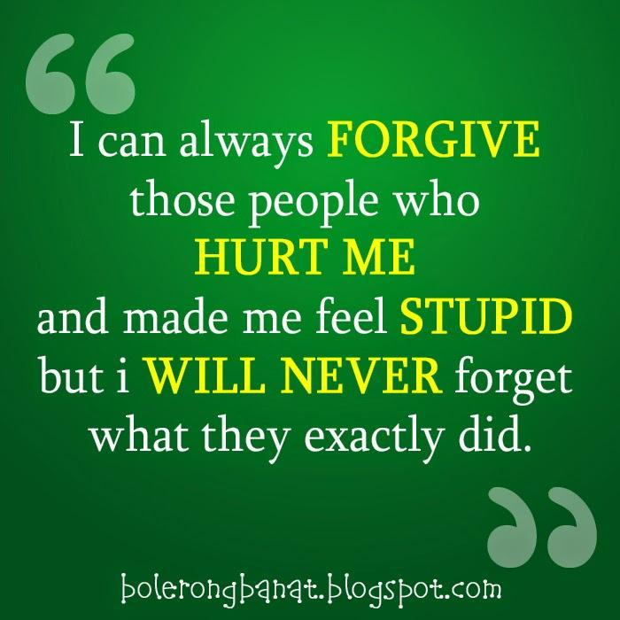 I can always forgive those people who hurt me and made me feel stupid