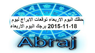 حظك اليوم الاربعاء توقعات الابراج ليوم 18-11-2015 برجك اليوم الاربعاء