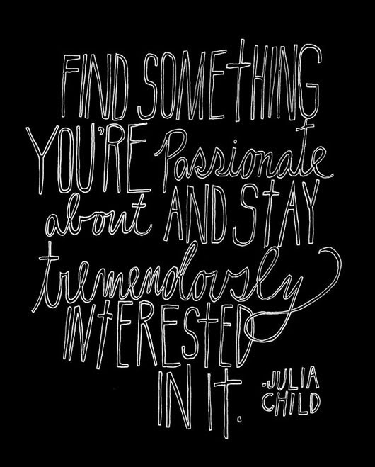 Find something you are passionate about and stay tremendously interested in it