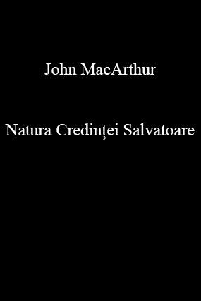 John MacArthur-Natura Credinţei Salvatoare-
