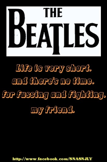 Top Beatles Song Quotes, Life is short, and there's no time for fussing and fighting my friend!