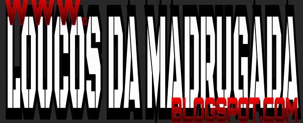 LOUCOS DA MADRUGADA