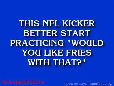 "this nfl kicker better start practicing ""would you like fries with that?"""