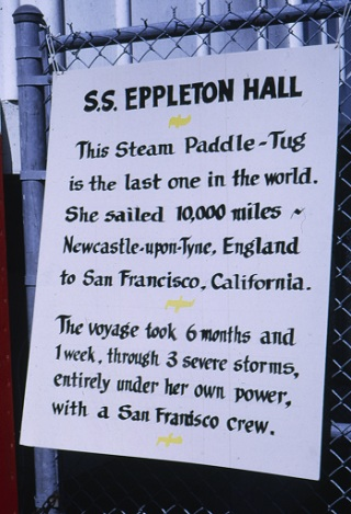 "Color slide, 2 x 2 inches. Photographed by H. Alan Sims. A sign lettered with calligraphy giving the details of the journey of Eppleton Hall (built 1914; tugboat): ""This Steam Paddle-Tug is the last one in the world. She sailed 10,000 miles - Newcastle-upon-Tyne, England to San Francisco, California. The voyage took 6 months and 1 week, through 3 severe storms, entirely under her own power, with a San Francisco crew."""