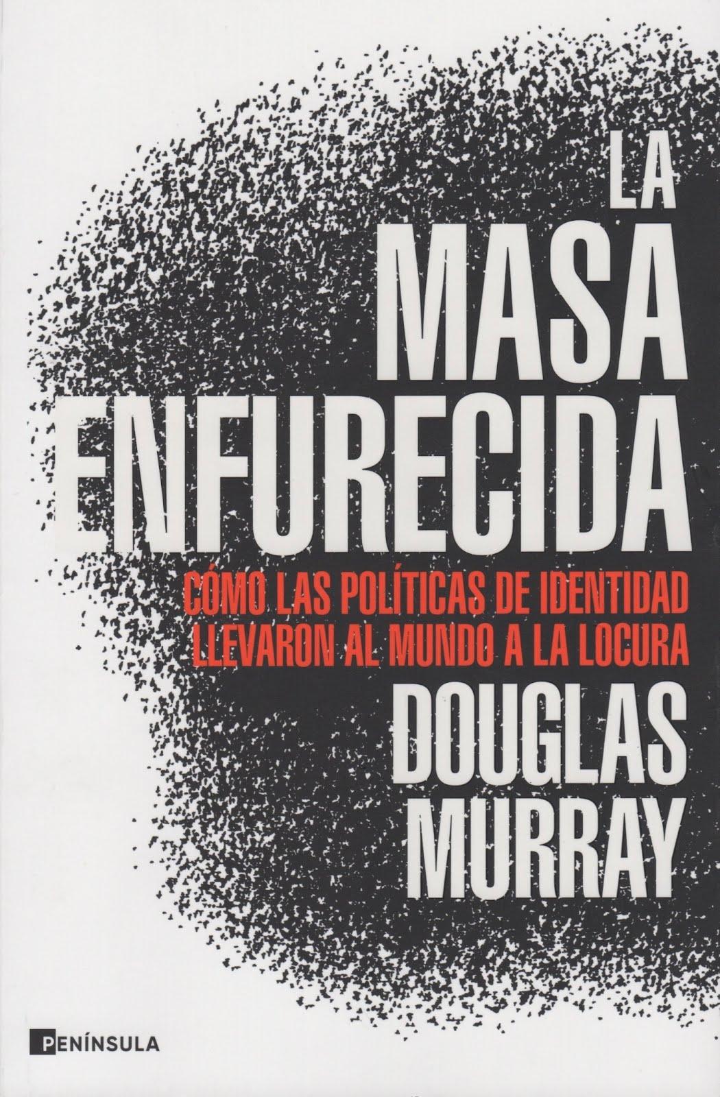 Douglas Murray (La masa enfurecida) Cómo las políticas de identidad llevaron al mundo a la locura