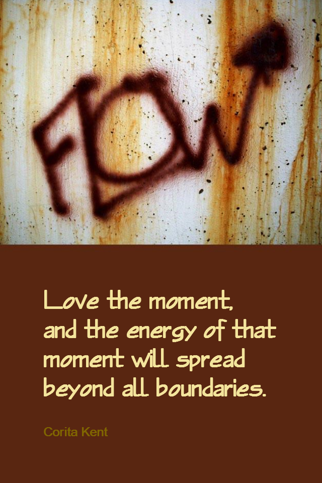 visual quote - image quotation for MINDFULNESS - Love the moment, and the energy of that moment will spread beyond all boundaries. - Corita Kent