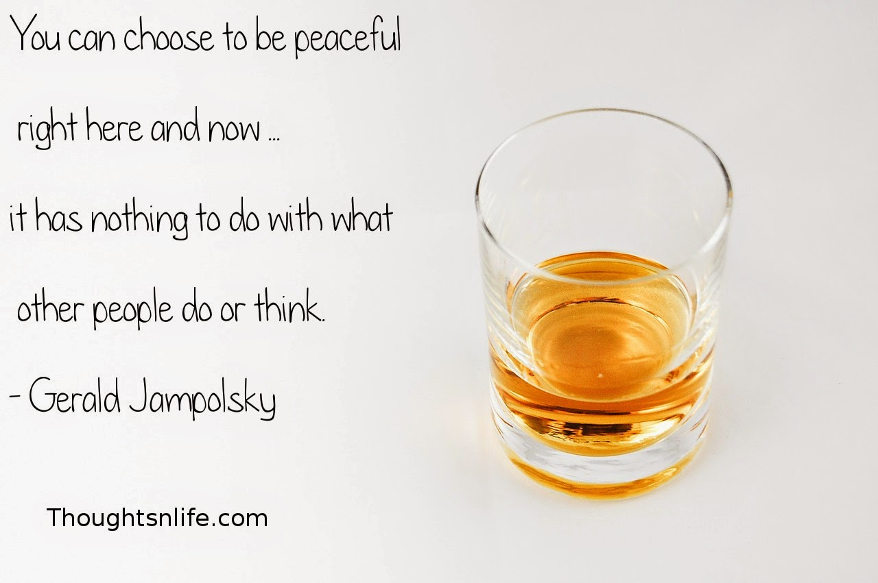 Thoughtsnlife.com: You can choose to be peaceful right here and now ... it has nothing to do with what other people do or think. - Gerald Jampolsky