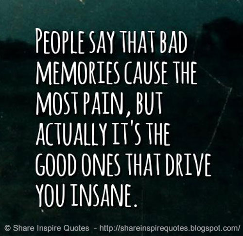 Attractive People Say That Bad Memories Cause The Most Pain, But Actually Itu0027s The  Good Ones That Drive You Insane.