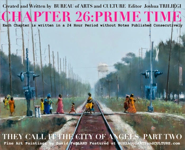 THEY CALL IT THE CITY OF ANGELS  New Fiction By BUREAU Editor Joshua TRILIEGI Each Chapter is Written in a Twenty - Four Hour Period without Notes Published Consecutively  SEASON TWO / EPISODE FOUR / CHAPTER 26    PRIMETIME
