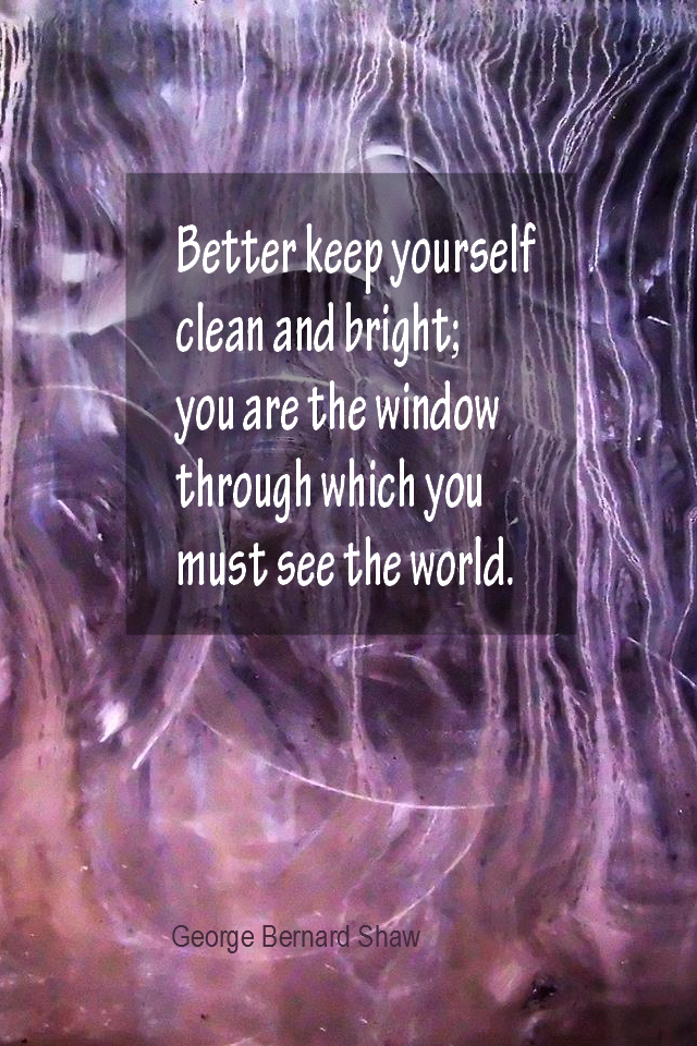 visual quote - image quotation for PERSPECTIVE - Better keep yourself clean and bright; you are the window through which you must see the world. - George Bernard Shaw