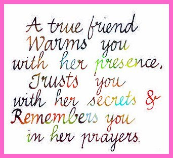 A true friend warms you with her presence, trusts you with her secrets & remembers you in her prayers.