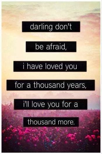 Darling Don't Be Afraid, I Have Loved You For A Thousand Years. I'll Love You For A Thousand More.