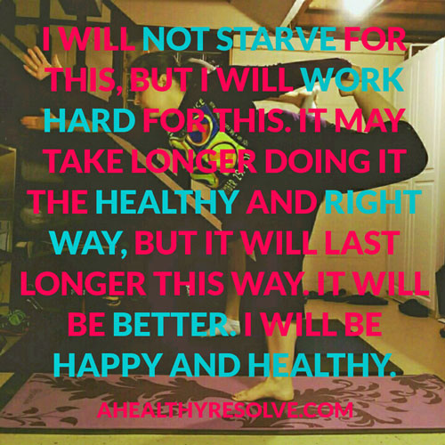I will not starve for this, but I will work hard for this. It may take longer doing it the healthy and right way, but it will last longer this way. It will be better. I will be happy and healthy. - www.ahealthyresolve.com