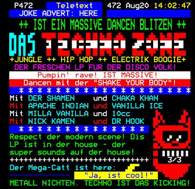 """P472 Teletext 472 Aug 20  14:02:47 - JOKE ADVERT: HERE. IST EIN MASSIVE DANCEN BLITZEN. DAS TECHNO ZONE. JUNGLE. HIP HOP. ELECTRIK BOOKIE. DER FRESCHEN LP FUR DER DISCO VOLK. PUMPIN' RAVE! IST MASSIVE! DANCEN MIT DER """"SHAKE YOUR BODY""""! Mit Der Shamen und Chaka Khan. Mit Apache Indian und Vanilla Ice. Mit Milla Vanilla und 10cc. Mit Nick Kamen und Dr Hook. Respect der modern scene! Dis LP ist in der house - der super sounds auf der house! Der Mega-Catt ist here: """"Ja, ist cool!"""". METALL NICHTEN. TECHNO IST DAS KICKING!"""