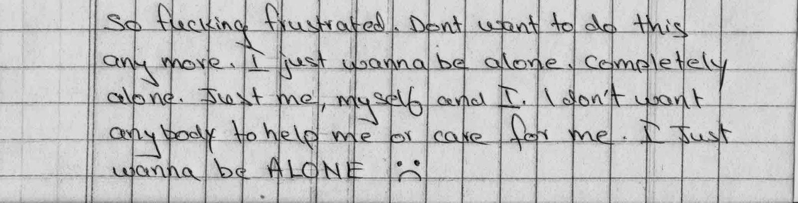 so fucking frustrated. Dont want to do this anymore. Ijust wanna be alone. I dont want anybody to help m