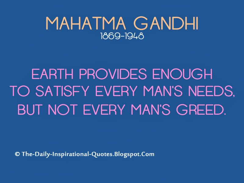 Earth provides enough to satisfy every man's needs, but not every man's greed. - Mahatma Gandhi
