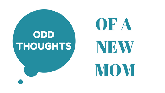Odd Thoughts of a New Mom