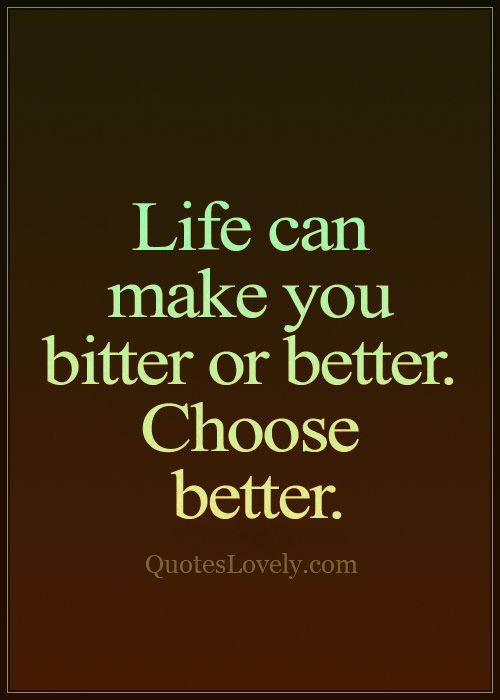 Life can make you bitter or better