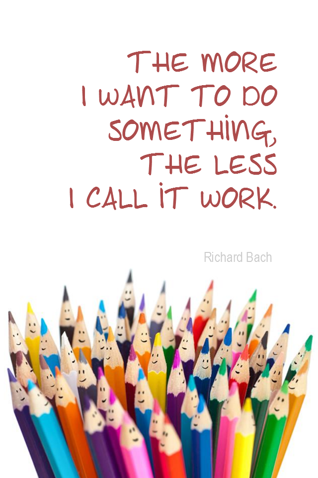 visual quote - image quotation for WORK - The more I want to get something done, the less I call it work. - Richard Bach