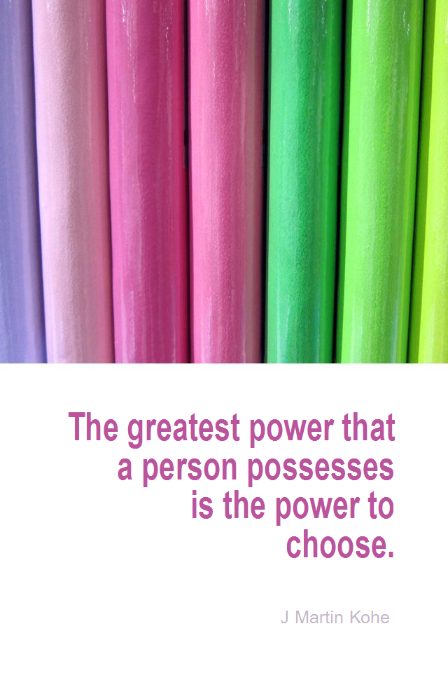 visual quote - image quotation for CHOICE - The greatest power that a person possesses is the power to choose. - J Martin Kohe