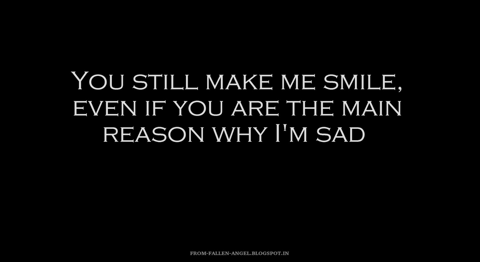 You still make me smile, even if you are the main reason why I'm sad