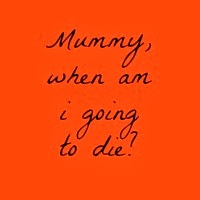 Mummy, when am I going to die?