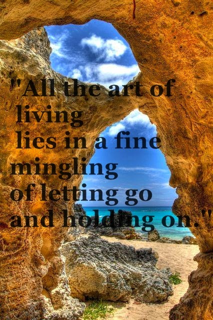 ''All the art of living lies in a fine mingling of letting go and holding on.''