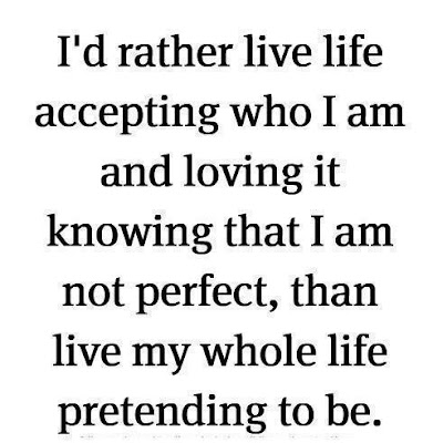I'd rather live life accepting who I am and loving it knowing that I am not perfect, than live my whole life pretending to be.