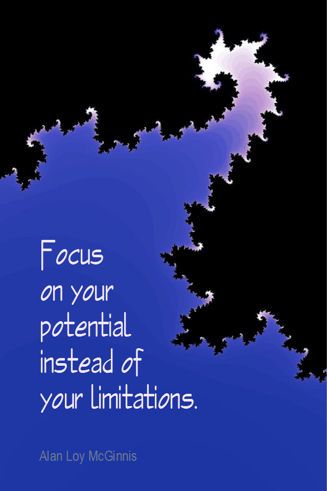 visual quote - image quotation for POTENTIAL - Focus on your potential instead of your limitations. - Alan Loy McGinnis