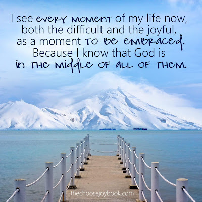 I see every moment of my life now, both the difficult and the joyful, as a moment to be embraced. Because I know that God is in the middle of all of them.