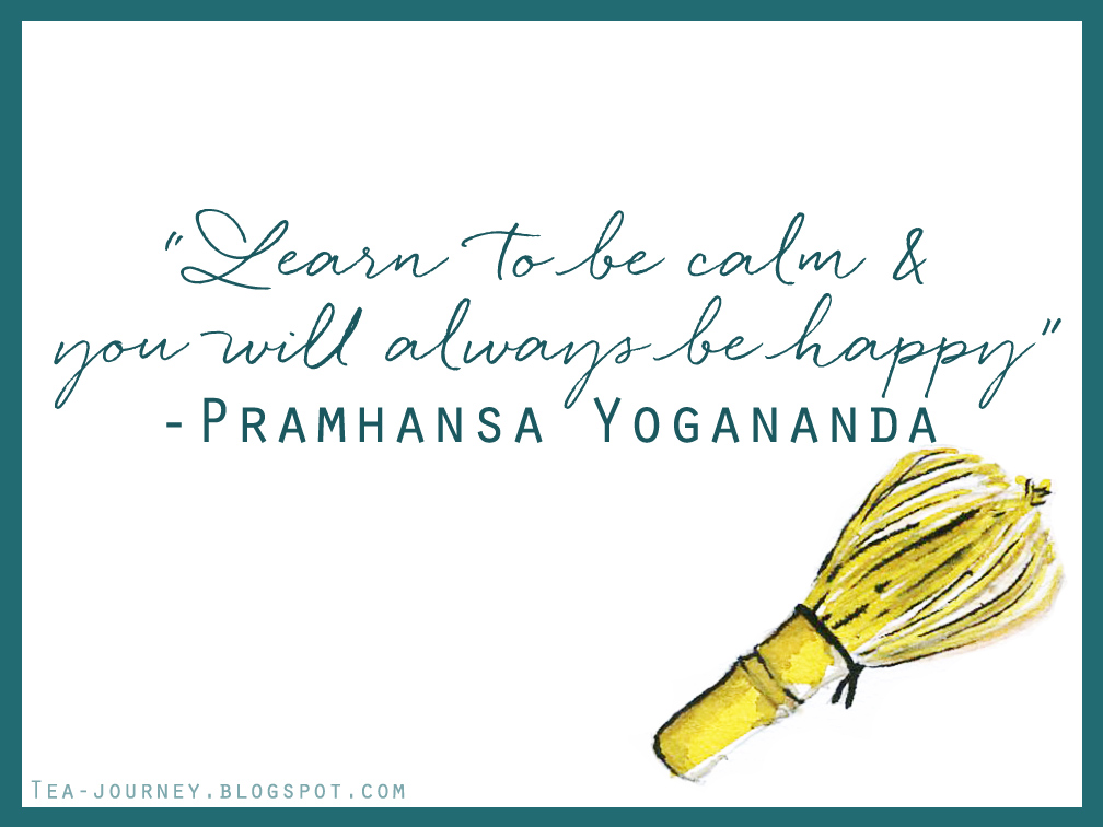"Inspiring quotes can provoke you to set intentions and become closer to your truth. Quotable is a series where thought provoking lines from various sources are brought together and lessons can be learned from each one. ""Learn to be calm & you will always  be happy"" Pramhansa Yogananda tea chasen matcha japan"