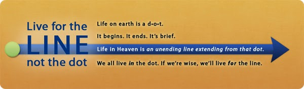 """Live for the line, not the dot. Live on earth is a dot. it begins. It ends. It's brief. Life in Heaven is an unending line extending from that dot. We all live in the dot. If we're wise, we'll live for the line."" - Randy Alcorn"