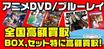 中野ブロードウェイや秋葉原のショップに負けません!アニメDVD、アニメブルーレイ全般、全国高額買取中!