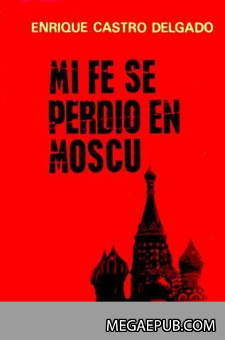 """Enrique Castro Delgado. """"Mi fe se perdió en Moscú"""" [epub]"""