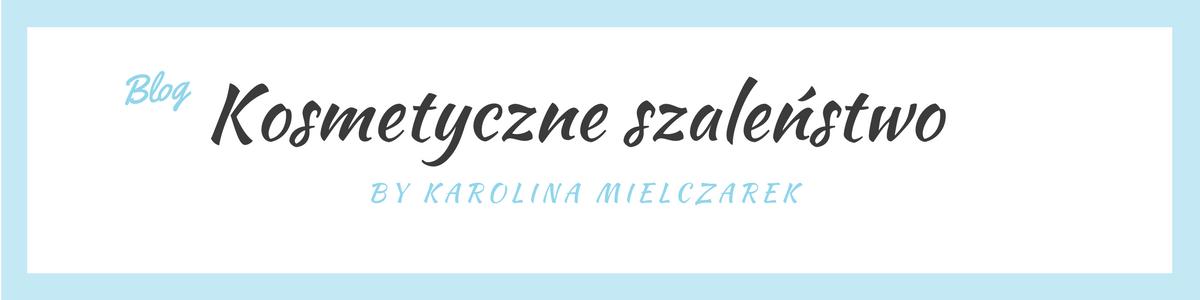 Kosmetyczne szaleństwo by Karolina Mielczarek / blog urodowy / blog o stylu życia