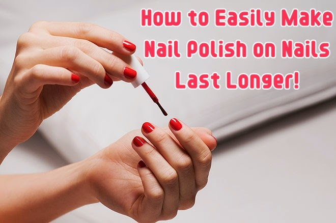 How to Easily Make Nail Polish on Nails Last Longer