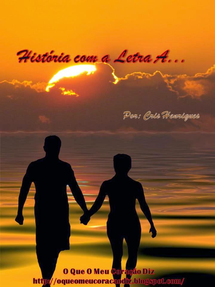 Escrita Criativa, Contos, Amor, Paixão, Romance, Letra A, Cris Henriques, O Que O Meu Coração Diz, http://oqueomeucoracaodiz.blogspot.com/