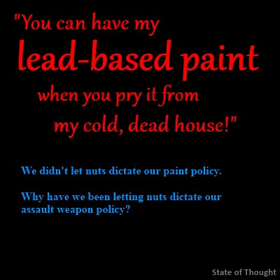 """You can have my lead-based paint when you pry it from my cold, dead house!"" We didn't let nuts dictate our paint policy. Why have we been letting nuts dictate our assault weapon policy?"
