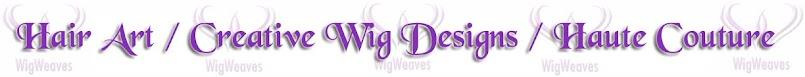 Hair Art / Custom Wigmaking Services / Haute Designs