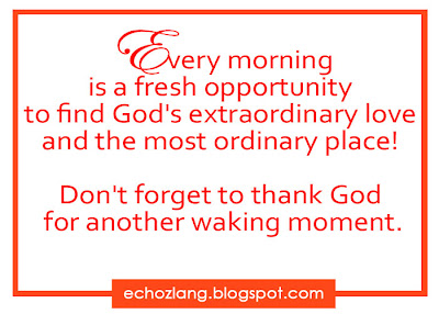 Every morning is a fresh opportunity to find God's extraordinary love and the most ordinary place.  Don,t forget to thank God  for another walking moment.