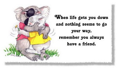 When life gets you down and nothing seems to go your way,  remember you always have a friend.