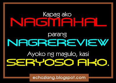 Kapag ako nagmahal parang nagrereview, ayoko ng magulo kasi seryoso ako.