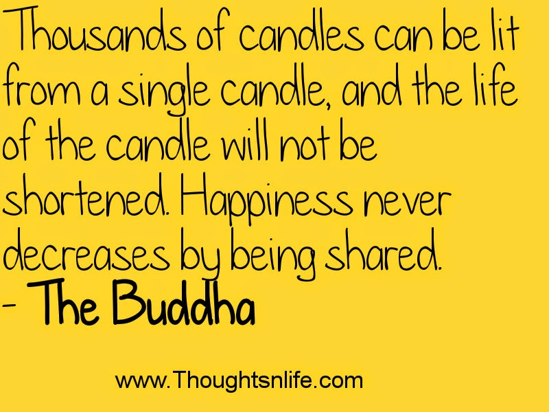 Thousands of candles can be lit from a single candle- The Buddha